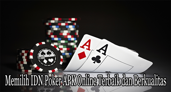 Memilih IDN Poker APK Online Terbaik dan Berkualitas